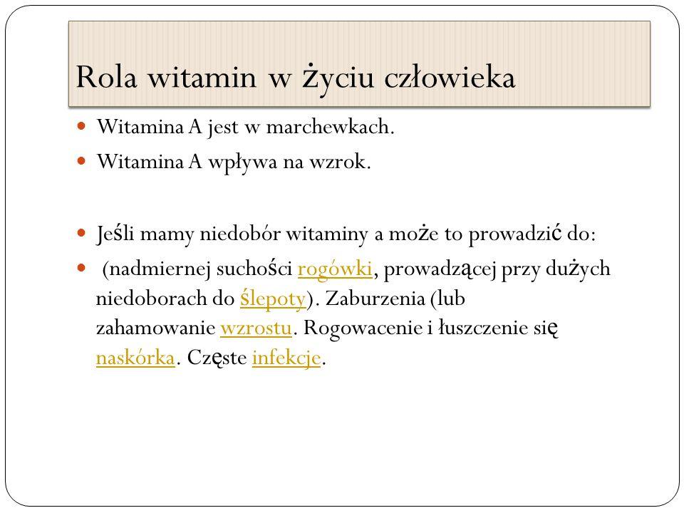 Rola witamin w ż yciu człowieka Witamina A jest w marchewkach. Witamina A wpływa na wzrok. Je ś li mamy niedobór witaminy a mo ż e to prowadzi ć do: (