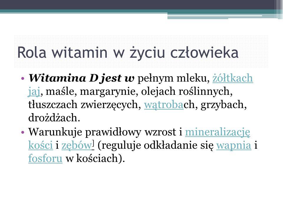 Rola witamin w życiu człowieka Witamina D jest w pełnym mleku, żółtkach jaj, maśle, margarynie, olejach roślinnych, tłuszczach zwierzęcych, wątrobach,