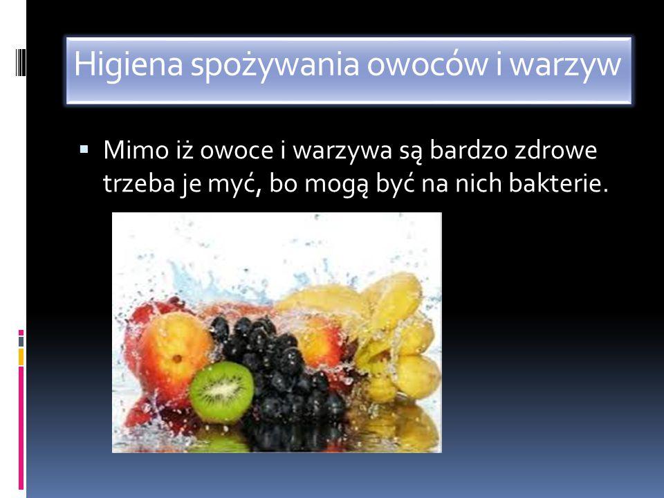 Higiena spożywania owoców i warzyw  Mimo iż owoce i warzywa są bardzo zdrowe trzeba je myć, bo mogą być na nich bakterie.
