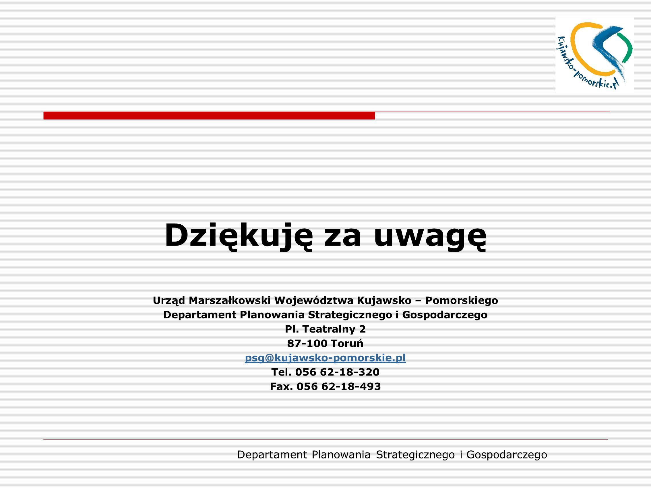 Departament Planowania Strategicznego i Gospodarczego Dziękuję za uwagę Urząd Marszałkowski Województwa Kujawsko – Pomorskiego Departament Planowania Strategicznego i Gospodarczego Pl.