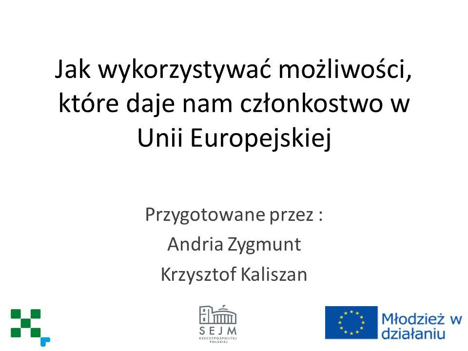 Jak wykorzystywać możliwości, które daje nam członkostwo w Unii Europejskiej Przygotowane przez : Andria Zygmunt Krzysztof Kaliszan