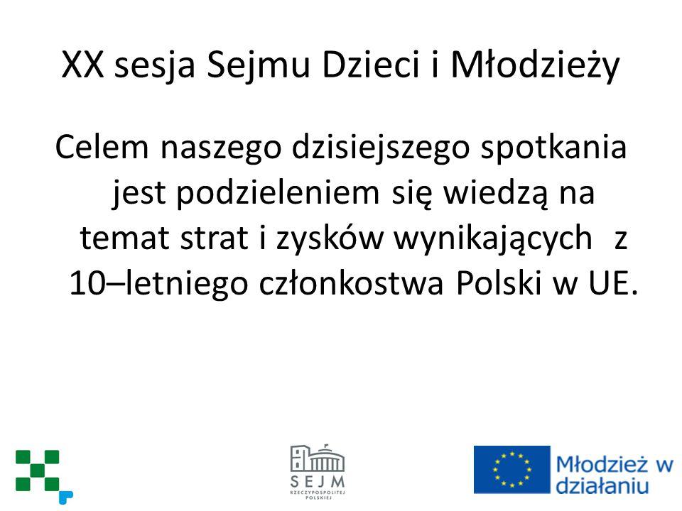 XX sesja Sejmu Dzieci i Młodzieży Celem naszego dzisiejszego spotkania jest podzieleniem się wiedzą na temat strat i zysków wynikających z 10–letniego członkostwa Polski w UE.