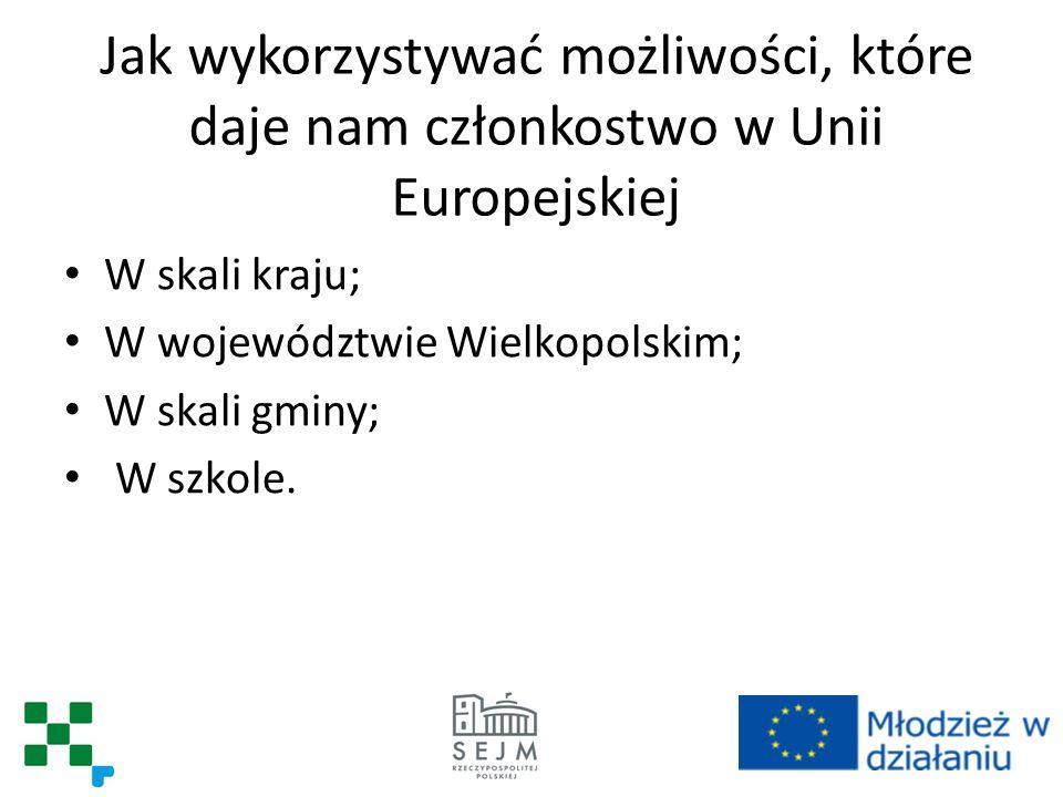 Jak wykorzystywać możliwości, które daje nam członkostwo w Unii Europejskiej W skali kraju; W województwie Wielkopolskim; W skali gminy; W szkole.