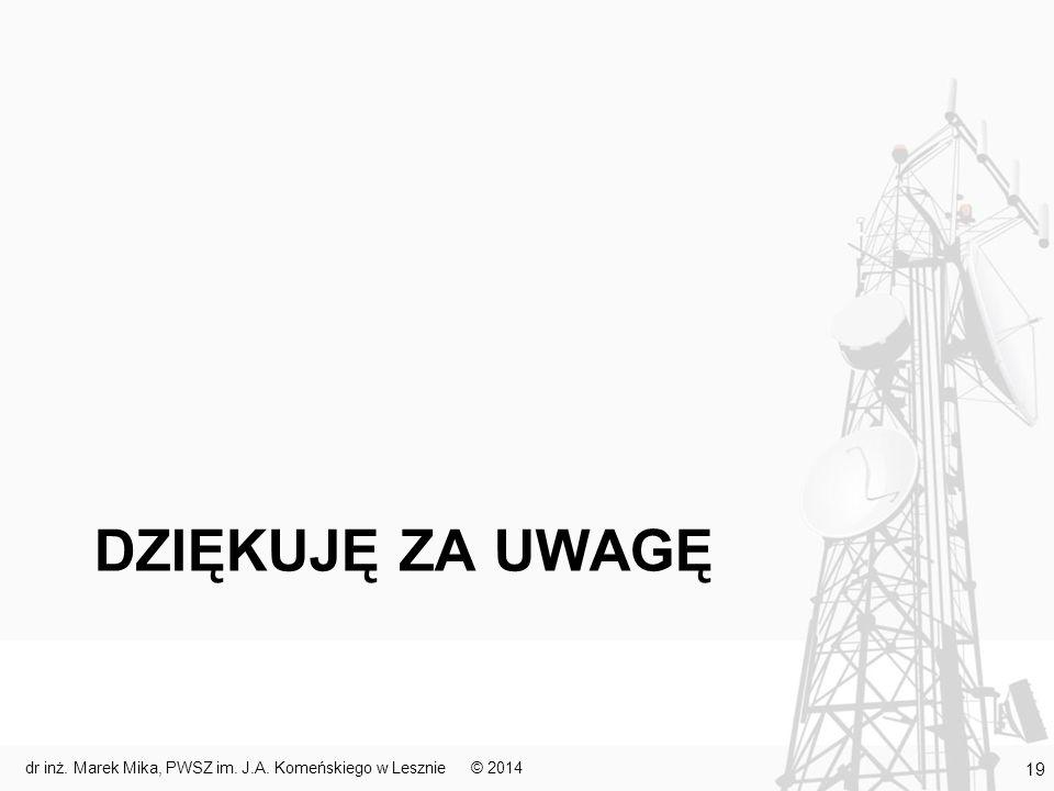 DZIĘKUJĘ ZA UWAGĘ © 2014dr inż. Marek Mika, PWSZ im. J.A. Komeńskiego w Lesznie 19
