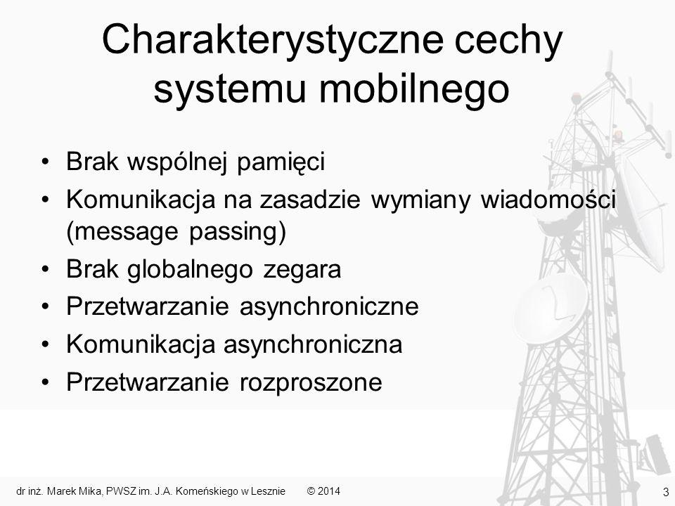 Połączenia w systemach mobilnych Różne rodzaje mediów w zależności od wymaganego zasięgu, przepustowości i ośrodka, w którym działa sieć Połączenia pomiędzy węzłami systemu mobilnego można podzielić na: –przewodowe – głównie łączące elementy stacjonarne systemu –bezprzewodowe radiowe – najczęstsze, fale elekromagnetyczne podczerwone – krótki zasięg, brak przeszkód, niska przepustowość ultradźwiękowe – pod wodą, duże tłumienia, mała przepustowość, ograniczony zasięg laserowe – promień lasera, do kilkuset metrów, brak przeszkód na drodze mikrofalowe – wysza częstotliwość od fal radiowych, połączenia liniowe (anteny nakierowane na siebie), większa przepustowość, silne tłumienie przez przeszkody terenowe i metal © 2014dr inż.