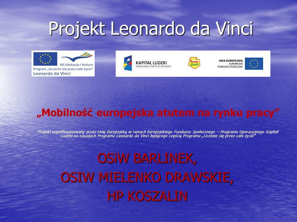 """Projekt Leonardo da Vinci OSiW BARLINEK, OSIW MIELENKO DRAWSKIE, HP KOSZALIN """"Mobilność europejska atutem na rynku pracy Projekt współfinansowany przez Unię Europejską w ramach Europejskiego Funduszu Społecznego – Programu Operacyjnego Kapitał Ludzki na zasadach Programu Leonardo da Vinci będącego częścią Programu """"Uczenie się przez całe życie"""