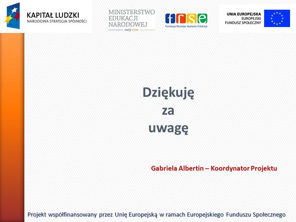 Dziękuję za uwagę Projekt współfinansowany przez Unię Europejską w ramach Europejskiego Funduszu Społecznego Gabriela Albertin – Koordynator Projektu