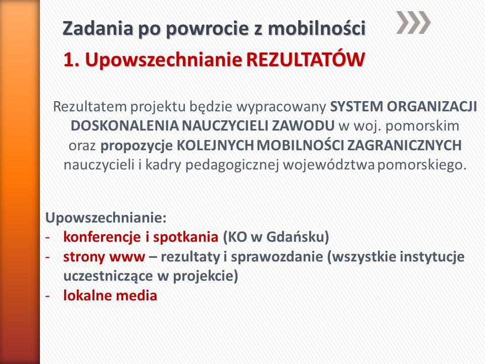 Zadania po powrocie z mobilności 1. Upowszechnianie REZULTATÓW Rezultatem projektu będzie wypracowany SYSTEM ORGANIZACJI DOSKONALENIA NAUCZYCIELI ZAWO