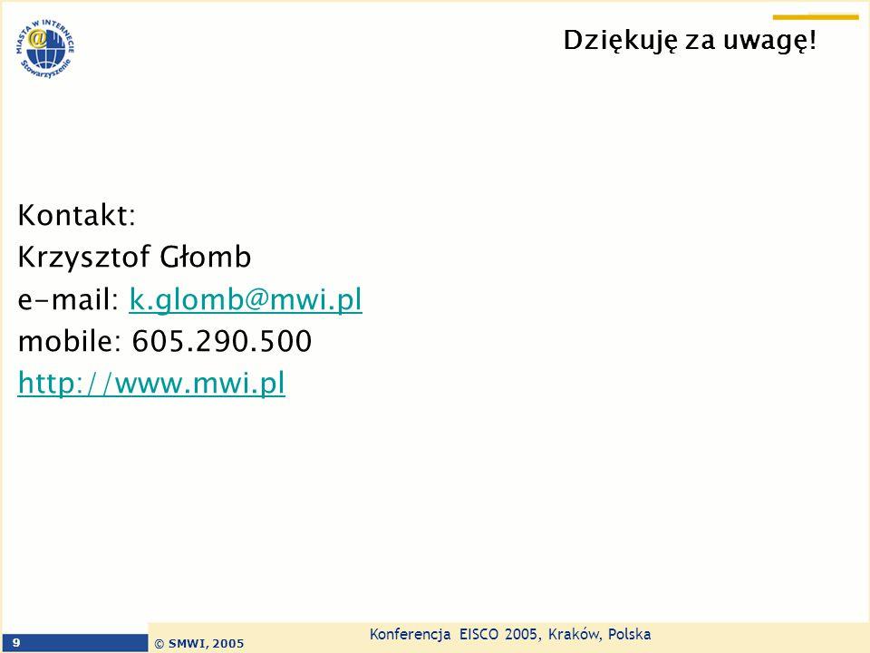 Konferencja EISCO 2005, Kraków, Polska © SMWI, 2005 9 Dziękuję za uwagę! Kontakt: Krzysztof Głomb e-mail: k.glomb@mwi.plk.glomb@mwi.pl mobile: 605.290