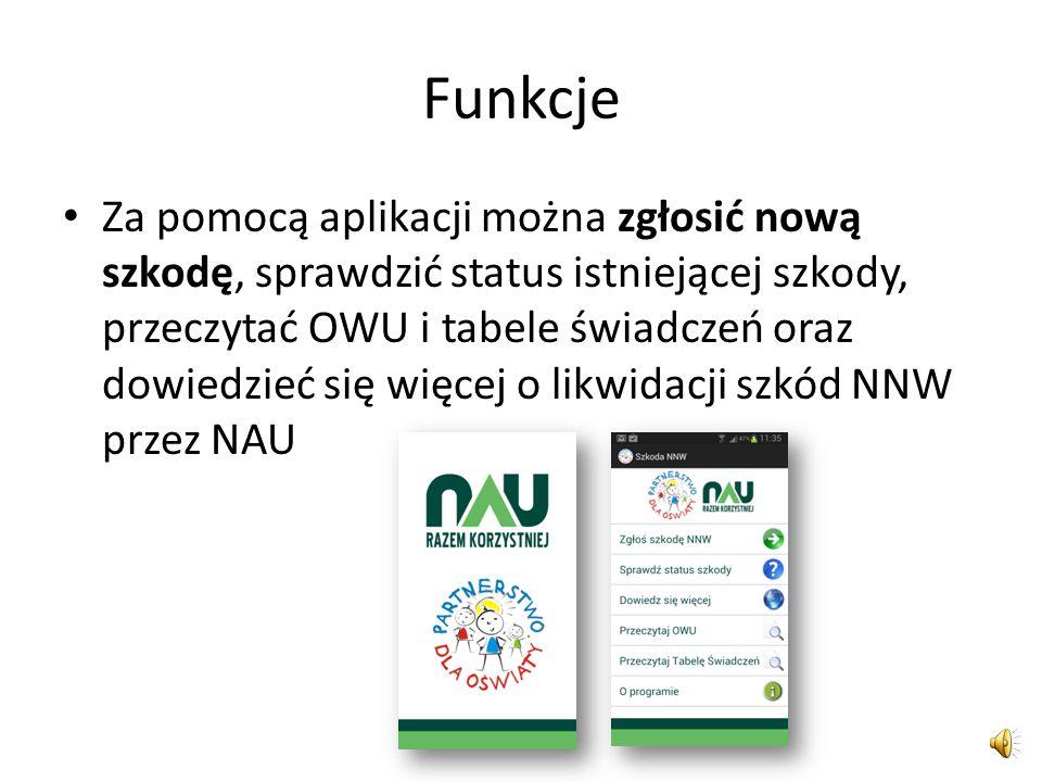 Funkcje Za pomocą aplikacji można zgłosić nową szkodę, sprawdzić status istniejącej szkody, przeczytać OWU i tabele świadczeń oraz dowiedzieć się więcej o likwidacji szkód NNW przez NAU