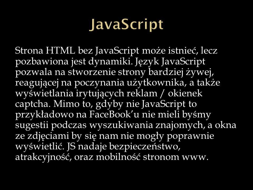 Strona HTML bez JavaScript może istnieć, lecz pozbawiona jest dynamiki. Język JavaScript pozwala na stworzenie strony bardziej żywej, reagującej na po