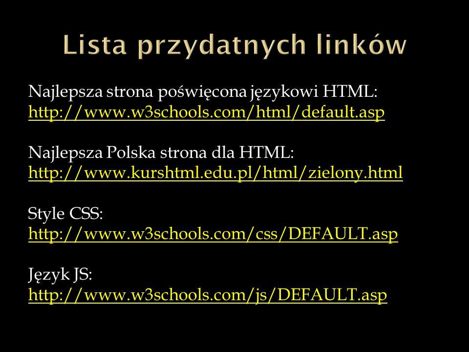 Najlepsza strona poświęcona językowi HTML: http://www.w3schools.com/html/default.asp Najlepsza Polska strona dla HTML: http://www.kurshtml.edu.pl/html/zielony.html Style CSS: http://www.w3schools.com/css/DEFAULT.asp Język JS: http://www.w3schools.com/js/DEFAULT.asp