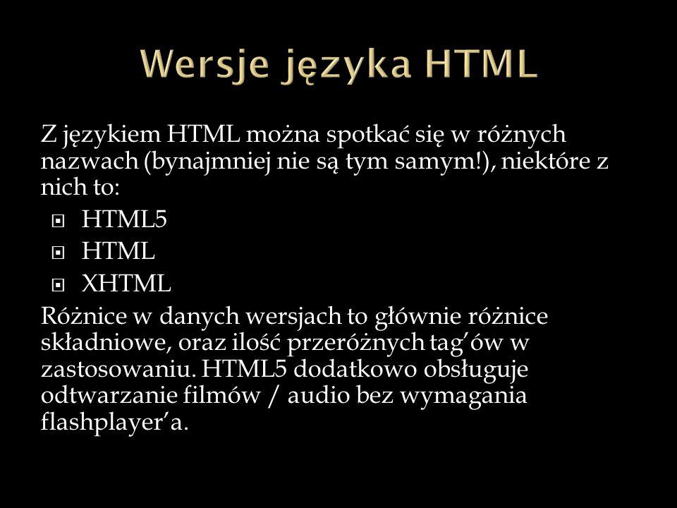 Z językiem HTML można spotkać się w różnych nazwach (bynajmniej nie są tym samym!), niektóre z nich to:  HTML5  HTML  XHTML Różnice w danych wersjach to głównie różnice składniowe, oraz ilość przeróżnych tag'ów w zastosowaniu.