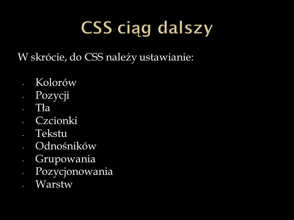 W skrócie, do CSS należy ustawianie: - Kolorów - Pozycji - Tła - Czcionki - Tekstu - Odnośników - Grupowania - Pozycjonowania - Warstw