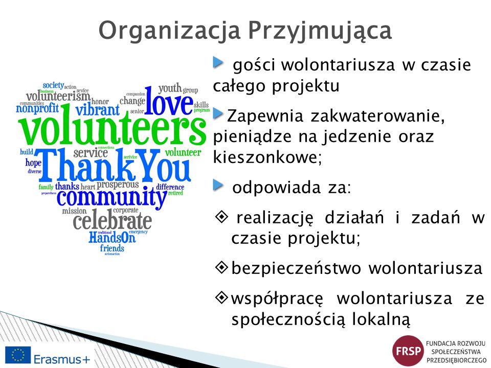 Organizacja Przyjmująca gości wolontariusza w czasie całego projektu Zapewnia zakwaterowanie, pieniądze na jedzenie oraz kieszonkowe; odpowiada za: ◈ realizację działań i zadań w czasie projektu; ◈bezpieczeństwo wolontariusza ◈współpracę wolontariusza ze społecznością lokalną
