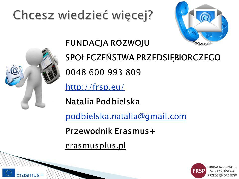 FUNDACJA ROZWOJU SPOŁECZEŃSTWA PRZEDSIĘBIORCZEGO 0048 600 993 809 http://frsp.eu/ Natalia Podbielska podbielska.natalia@gmail.com Przewodnik Erasmus+ erasmusplus.pl Chcesz wiedzieć więcej?