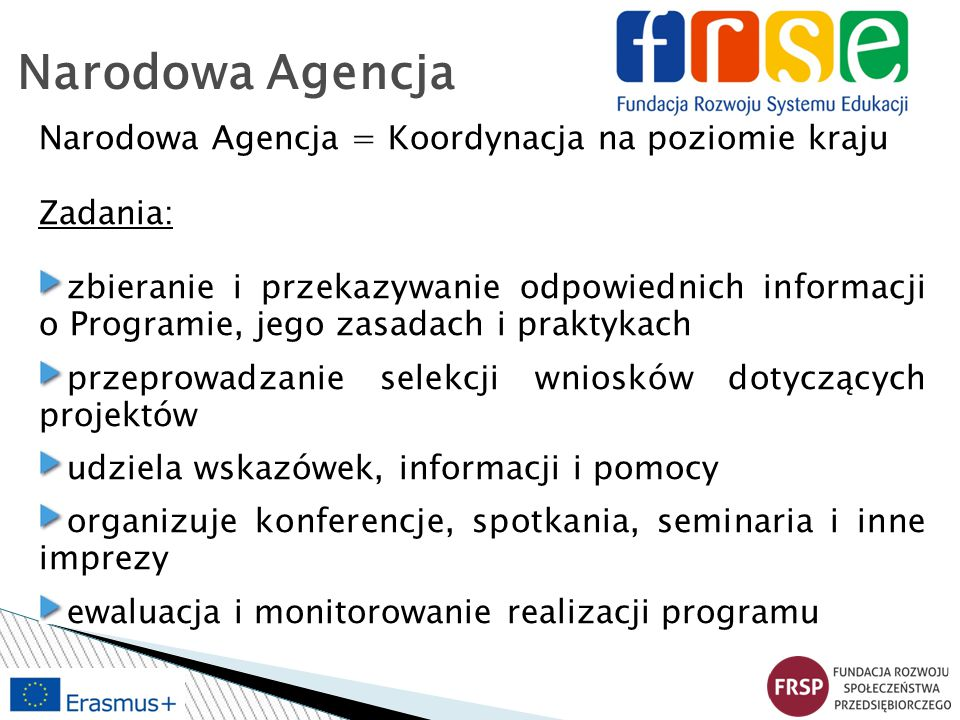 Narodowa Agencja Narodowa Agencja = Koordynacja na poziomie kraju Zadania: zbieranie i przekazywanie odpowiednich informacji o Programie, jego zasadac