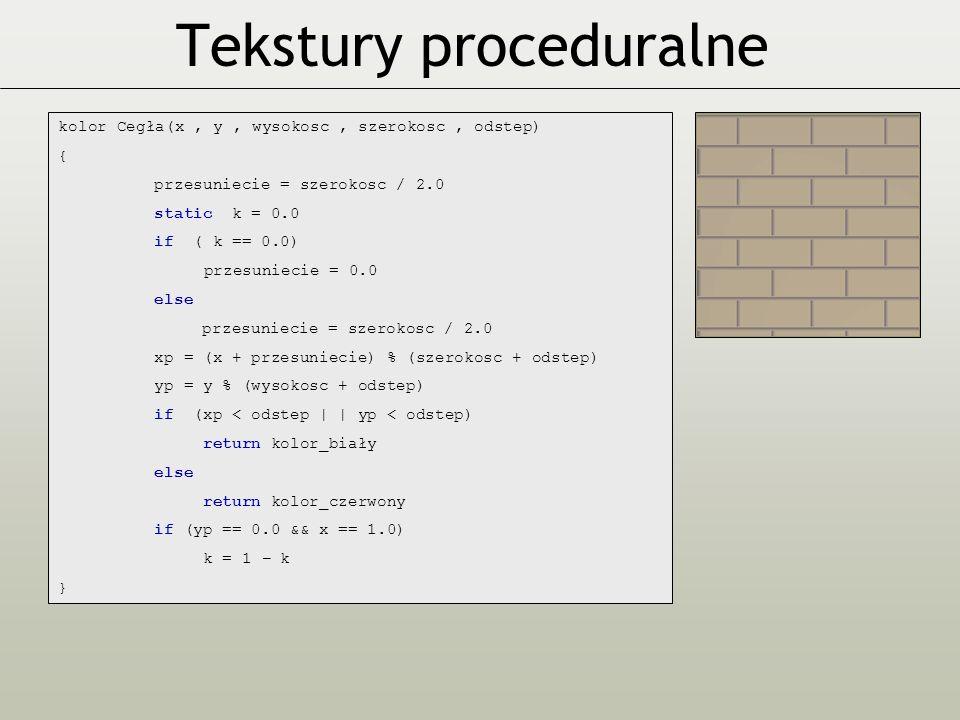 kolor Cegła(x, y, wysokosc, szerokosc, odstep) { przesuniecie = szerokosc / 2.0 static k = 0.0 if ( k == 0.0) przesuniecie = 0.0 else przesuniecie = szerokosc / 2.0 xp = (x + przesuniecie) % (szerokosc + odstep) yp = y % (wysokosc + odstep) if (xp < odstep | | yp < odstep) return kolor_biały else return kolor_czerwony if (yp == 0.0 && x == 1.0) k = 1 − k }