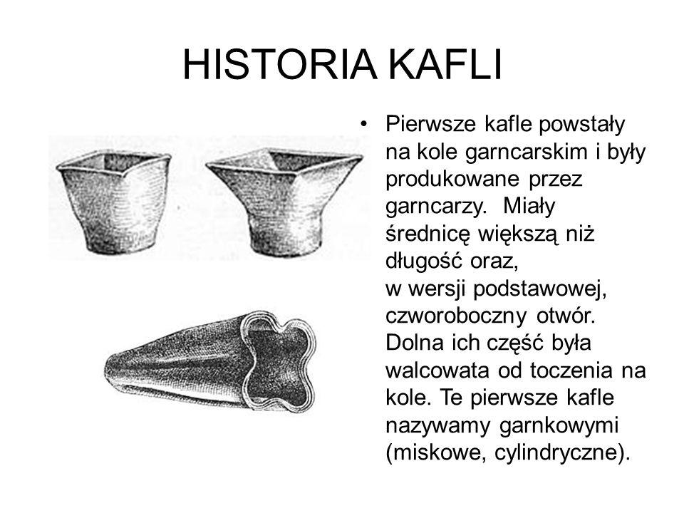 HISTORIA KAFLI Pierwsze kafle powstały na kole garncarskim i były produkowane przez garncarzy. Miały średnicę większą niż długość oraz, w wersji podst