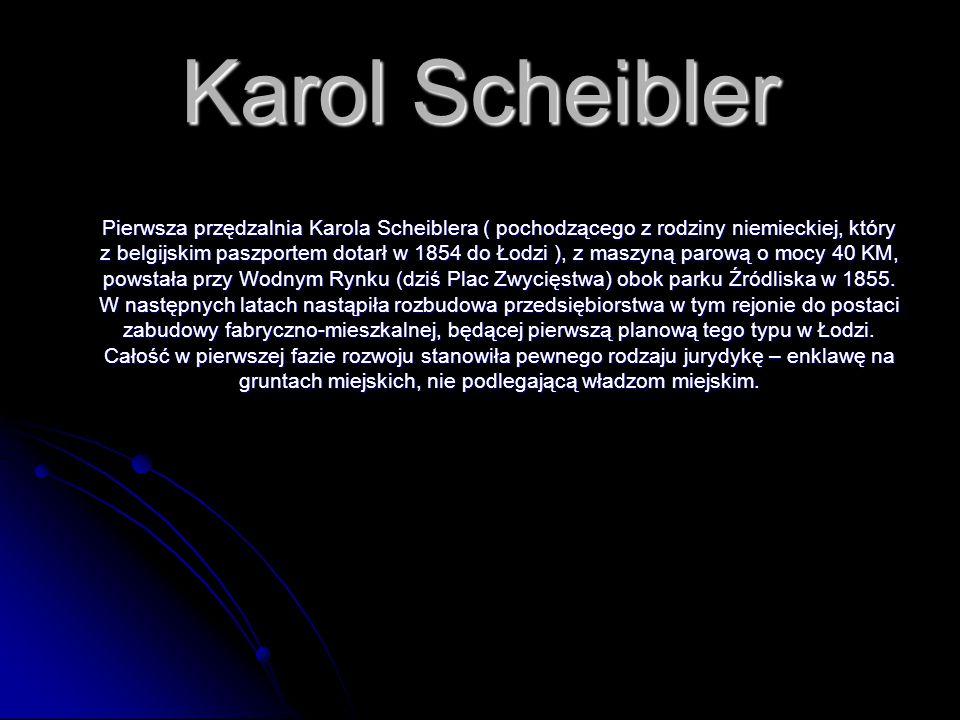 Karol Scheibler Pierwsza przędzalnia Karola Scheiblera ( pochodzącego z rodziny niemieckiej, który z belgijskim paszportem dotarł w 1854 do Łodzi ), z