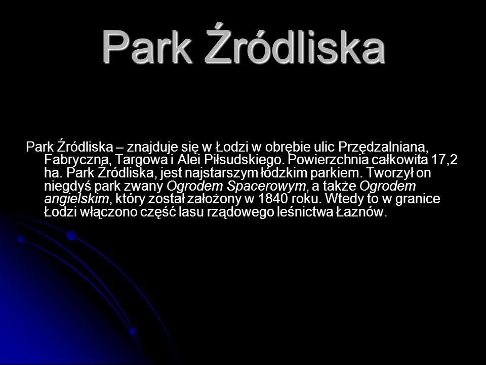 Park Źródliska Park Źródliska – znajduje się w Łodzi w obrębie ulic Przędzalniana, Fabryczna, Targowa i Alei Piłsudskiego. Powierzchnia całkowita 17,2