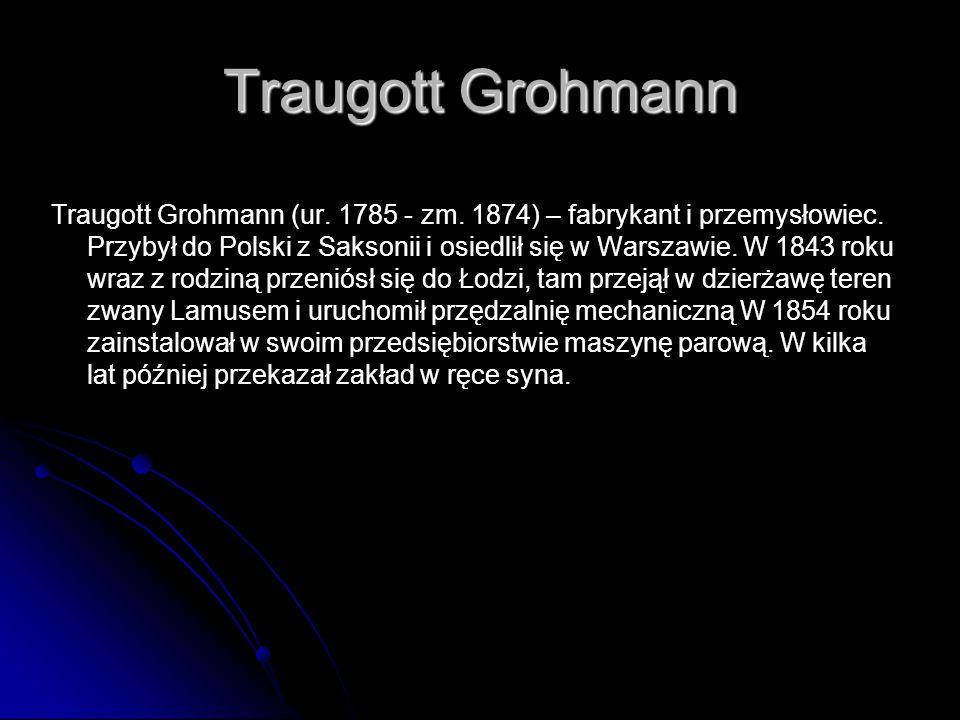 Traugott Grohmann Traugott Grohmann (ur. 1785 - zm. 1874) – fabrykant i przemysłowiec. Przybył do Polski z Saksonii i osiedlił się w Warszawie. W 1843