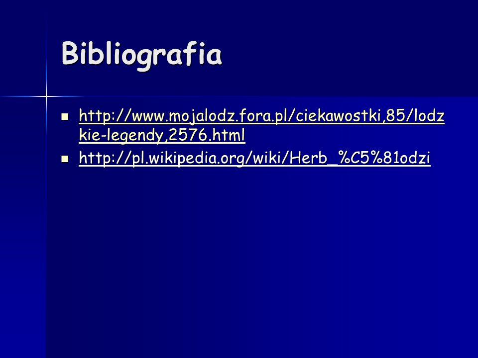 Bibliografia http://www.mojalodz.fora.pl/ciekawostki,85/lodz kie-legendy,2576.html http://www.mojalodz.fora.pl/ciekawostki,85/lodz kie-legendy,2576.ht