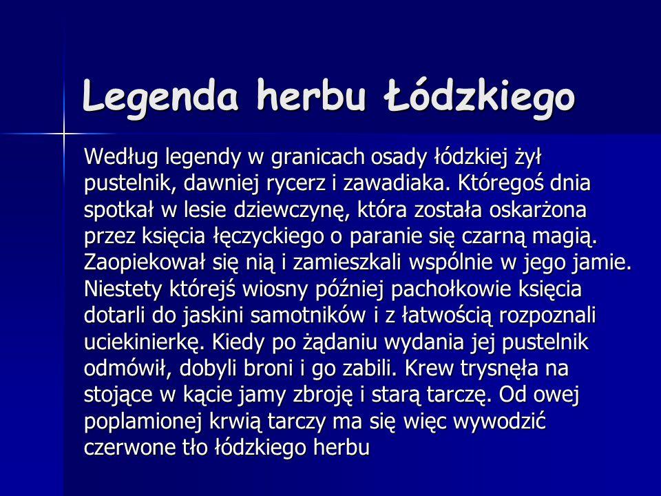 Legenda herbu Łódzkiego Według legendy w granicach osady łódzkiej żył pustelnik, dawniej rycerz i zawadiaka. Któregoś dnia spotkał w lesie dziewczynę,
