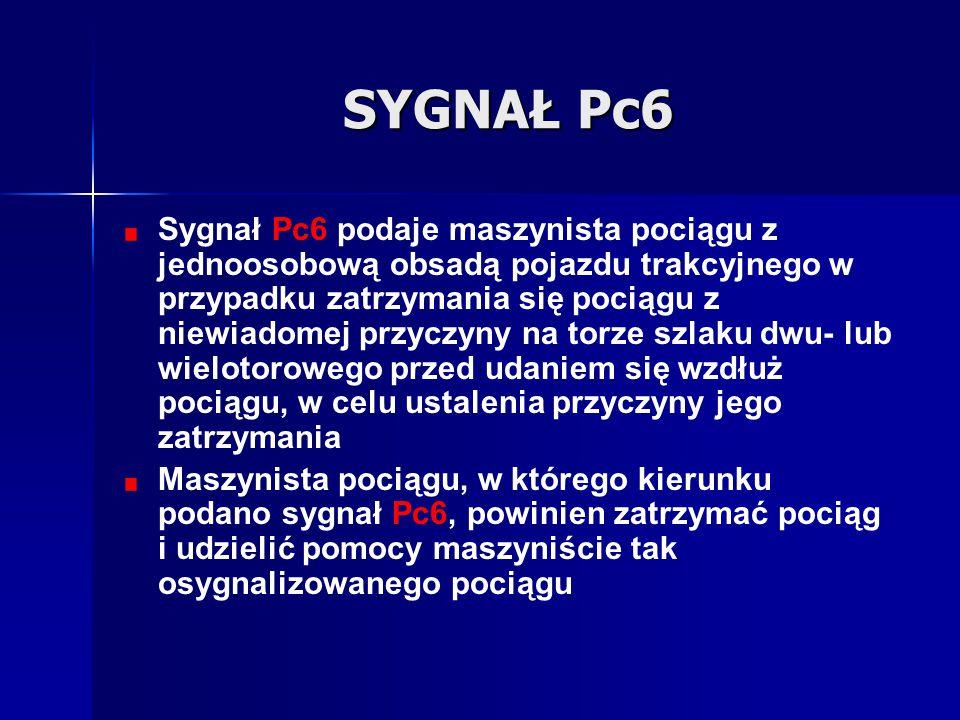 SYGNAŁ Pc6 Sygnał Pc6 podaje maszynista pociągu z jednoosobową obsadą pojazdu trakcyjnego w przypadku zatrzymania się pociągu z niewiadomej przyczyny