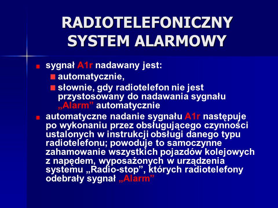 """RADIOTELEFONICZNY SYSTEM ALARMOWY sygnał A1r """"Alarm - kombinacja złożona z kolejno po sobie następujących trzech krótkich tonów, zróżnicowanych pod względem częstotliwości i powtarzanych cyklicznie sygnał alarmowy A1r podawany jest w przypadku zaistnienia nagłego zagrożenia bezpieczeństwa ruchu na linii kolejowej wyposażonej w sieć radiołączności pociągowej; pracownik, który dowiedział się o wystąpieniu tego zagrożenia lub posiada o nim uzasadnione przypuszczenie i ma dostęp do radiotelefonu w sieci radiołączności pociągowej, powinien natychmiast nadać sygnał """"Alarm za pomocą radiotelefonu; nadanie sygnału """"Alarm nie zwalnia z obowiązku podjęcia działań zapobiegających wypadkowi lub zmniejszających jego skutki"""