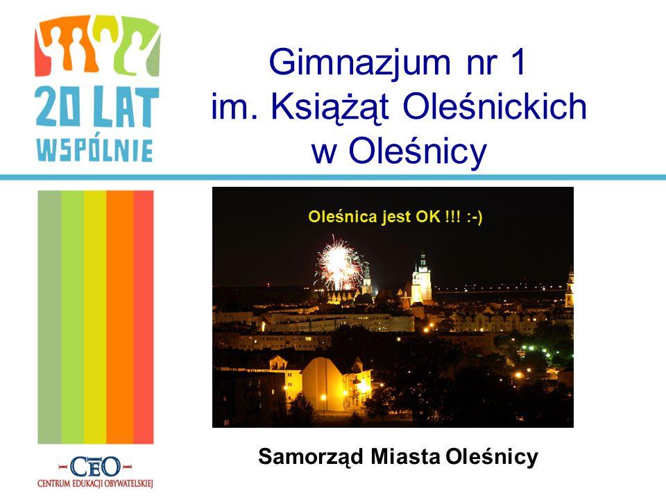 Gimnazjum nr 1 im. Książąt Oleśnickich w Oleśnicy Samorząd Miasta Oleśnicy Oleśnica jest OK !!! :-)
