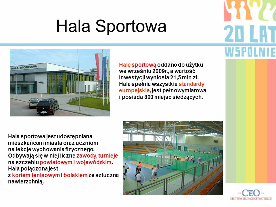 Hala Sportowa Halę sportową oddano do użytku we wrześniu 2009r., a wartość inwestycji wyniosła 21,5 mln zł. Hala spełnia wszystkie standardy europejsk