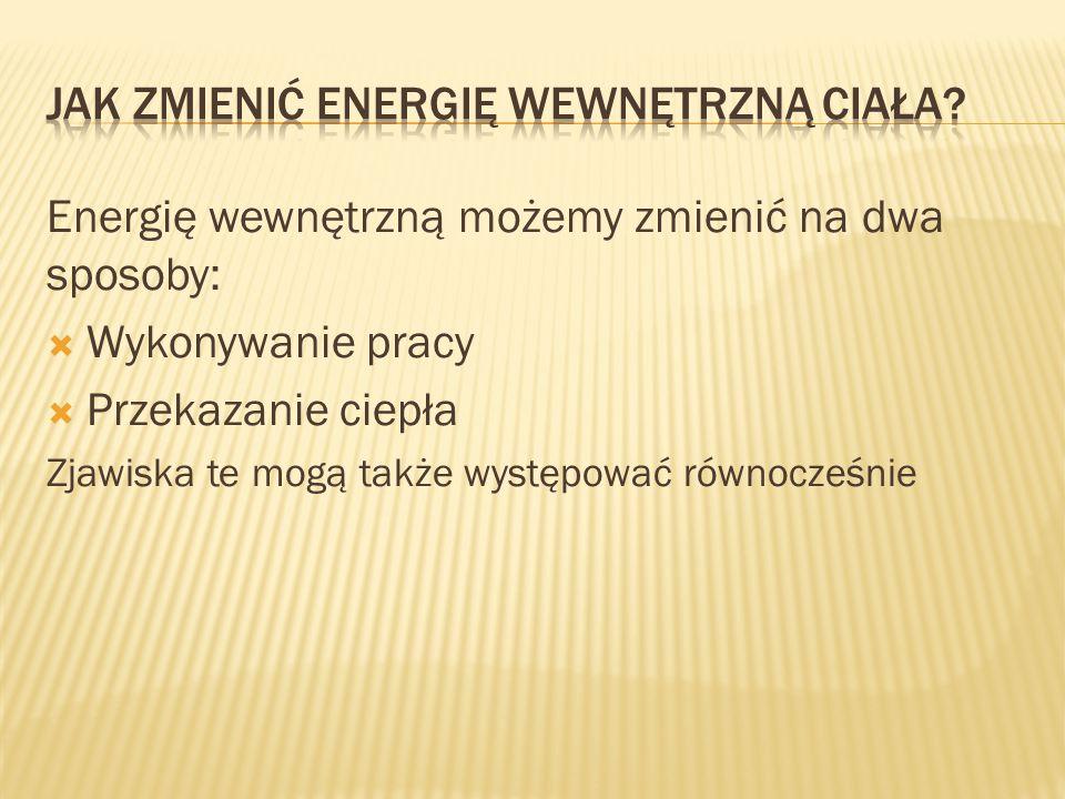 Energię wewnętrzną możemy zmienić na dwa sposoby:  Wykonywanie pracy  Przekazanie ciepła Zjawiska te mogą także występować równocześnie