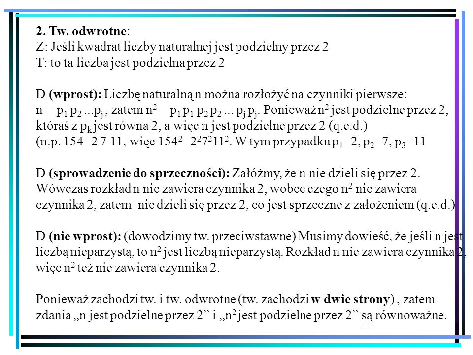26 2. Tw. odwrotne: Z: Jeśli kwadrat liczby naturalnej jest podzielny przez 2 T: to ta liczba jest podzielna przez 2 D (wprost): Liczbę naturalną n mo