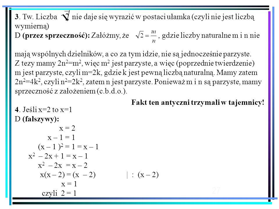 27 3. Tw. Liczba nie daje się wyrazić w postaci ułamka (czyli nie jest liczbą wymierną) D (przez sprzeczność): Załóżmy, że, gdzie liczby naturalne m i