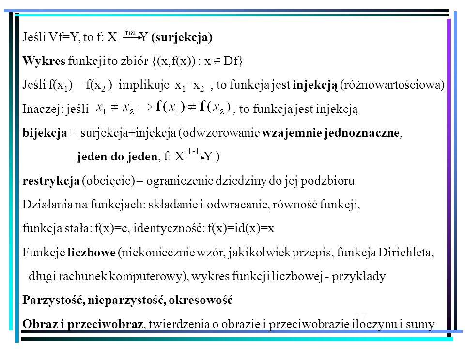 37 Jeśli Vf=Y, to f: X Y (surjekcja) Wykres funkcji to zbiór {(x,f(x)) : x Df} Jeśli f(x 1 ) = f(x 2 ) implikuje x 1 =x 2, to funkcja jest injekcją (różnowartościowa) Inaczej: jeśli, to funkcja jest injekcją bijekcja = surjekcja+injekcja (odwzorowanie wzajemnie jednoznaczne, jeden do jeden, f: X Y ) restrykcja (obcięcie) – ograniczenie dziedziny do jej podzbioru Działania na funkcjach: składanie i odwracanie, równość funkcji, funkcja stała: f(x)=c, identyczność: f(x)=id(x)=x Funkcje liczbowe (niekoniecznie wzór, jakikolwiek przepis, funkcja Dirichleta, długi rachunek komputerowy), wykres funkcji liczbowej - przykłady Parzystość, nieparzystość, okresowość Obraz i przeciwobraz, twierdzenia o obrazie i przeciwobrazie iloczynu i sumy na 1-1
