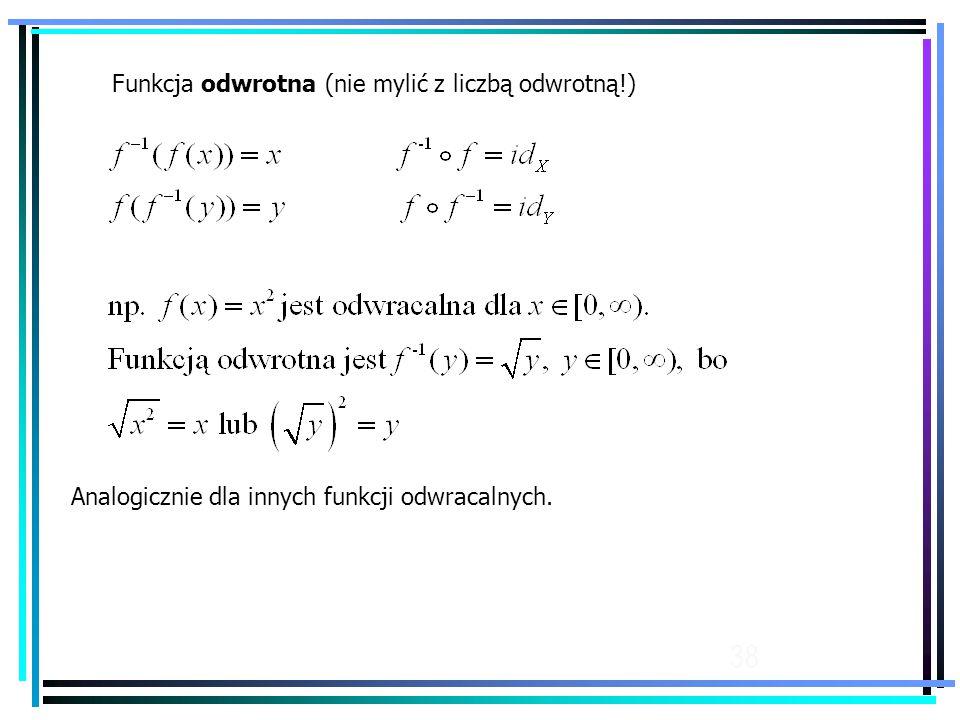38 Funkcja odwrotna (nie mylić z liczbą odwrotną!) Analogicznie dla innych funkcji odwracalnych.