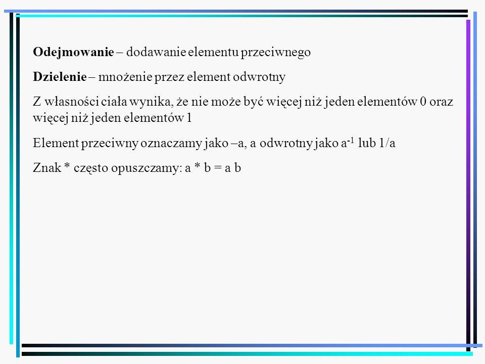 48 Odejmowanie – dodawanie elementu przeciwnego Dzielenie – mnożenie przez element odwrotny Z własności ciała wynika, że nie może być więcej niż jeden elementów 0 oraz więcej niż jeden elementów 1 Element przeciwny oznaczamy jako –a, a odwrotny jako a -1 lub 1/a Znak * często opuszczamy: a * b = a b