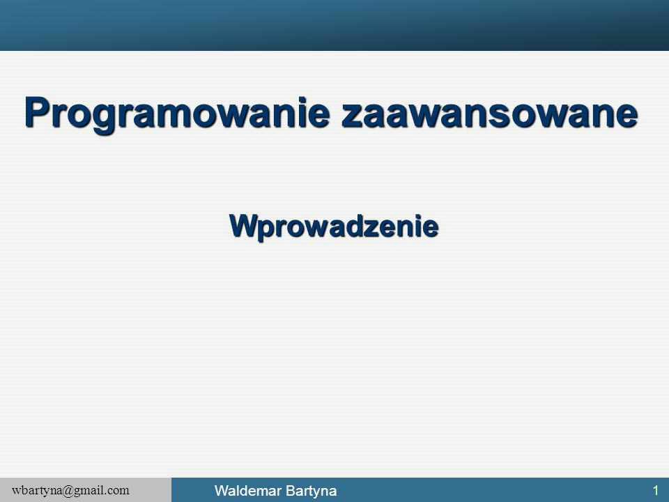wbartyna@gmail.com Waldemar Bartyna 1 Programowanie zaawansowane Wprowadzenie