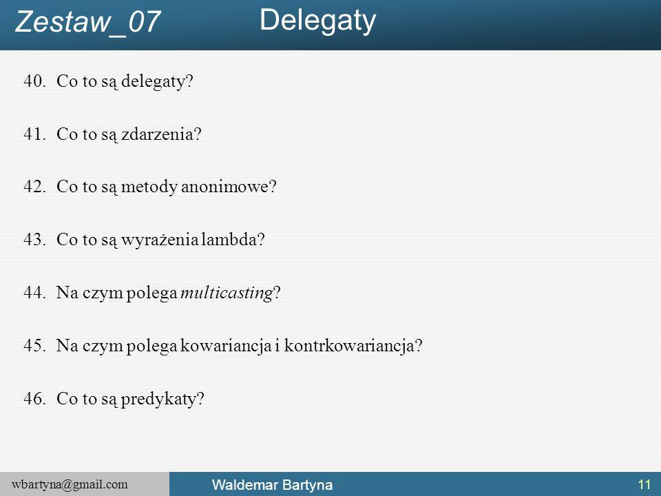 wbartyna@gmail.com Waldemar Bartyna 40.Co to są delegaty? 41.Co to są zdarzenia? 42.Co to są metody anonimowe? 43.Co to są wyrażenia lambda? 44.Na czy