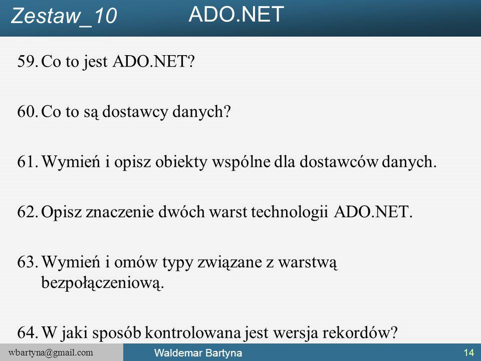 wbartyna@gmail.com Waldemar Bartyna 59.Co to jest ADO.NET? 60.Co to są dostawcy danych? 61.Wymień i opisz obiekty wspólne dla dostawców danych. 62.Opi