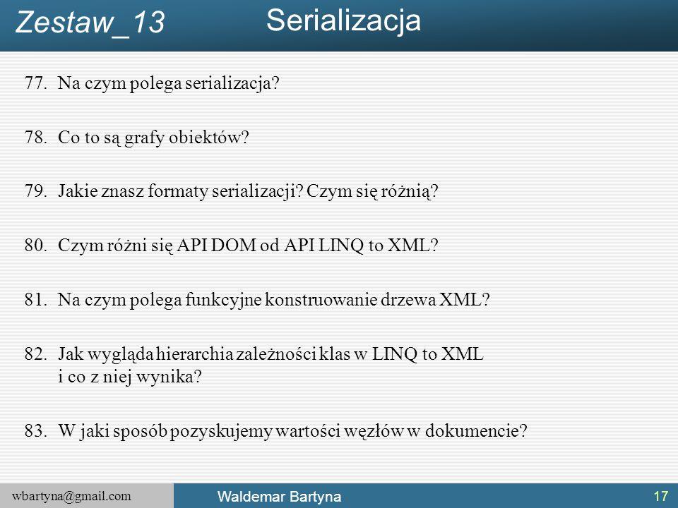 wbartyna@gmail.com Waldemar Bartyna 77.Na czym polega serializacja? 78.Co to są grafy obiektów? 79.Jakie znasz formaty serializacji? Czym się różnią?
