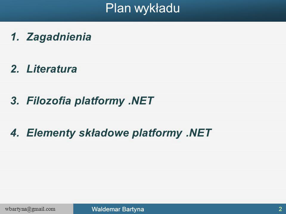 wbartyna@gmail.com Waldemar Bartyna Plan wykładu 1.Zagadnienia 2.Literatura 3.Filozofia platformy.NET 4.Elementy składowe platformy.NET 2