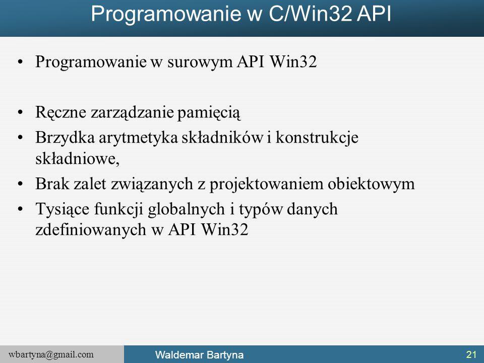 wbartyna@gmail.com Waldemar Bartyna Programowanie w C/Win32 API Programowanie w surowym API Win32 Ręczne zarządzanie pamięcią Brzydka arytmetyka składników i konstrukcje składniowe, Brak zalet związanych z projektowaniem obiektowym Tysiące funkcji globalnych i typów danych zdefiniowanych w API Win32 21