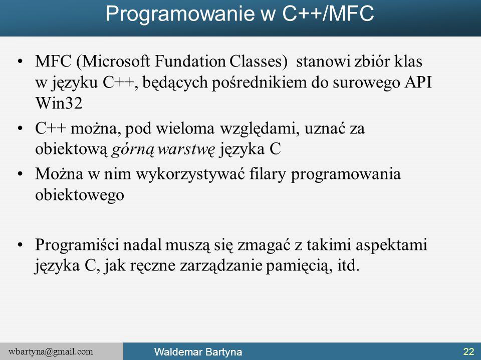 wbartyna@gmail.com Waldemar Bartyna Programowanie w C++/MFC MFC (Microsoft Fundation Classes) stanowi zbiór klas w języku C++, będących pośrednikiem do surowego API Win32 C++ można, pod wieloma względami, uznać za obiektową górną warstwę języka C Można w nim wykorzystywać filary programowania obiektowego Programiści nadal muszą się zmagać z takimi aspektami języka C, jak ręczne zarządzanie pamięcią, itd.