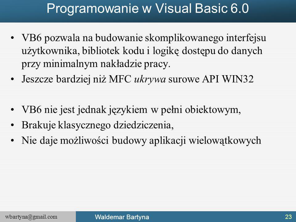 wbartyna@gmail.com Waldemar Bartyna Programowanie w Visual Basic 6.0 VB6 pozwala na budowanie skomplikowanego interfejsu użytkownika, bibliotek kodu i logikę dostępu do danych przy minimalnym nakładzie pracy.