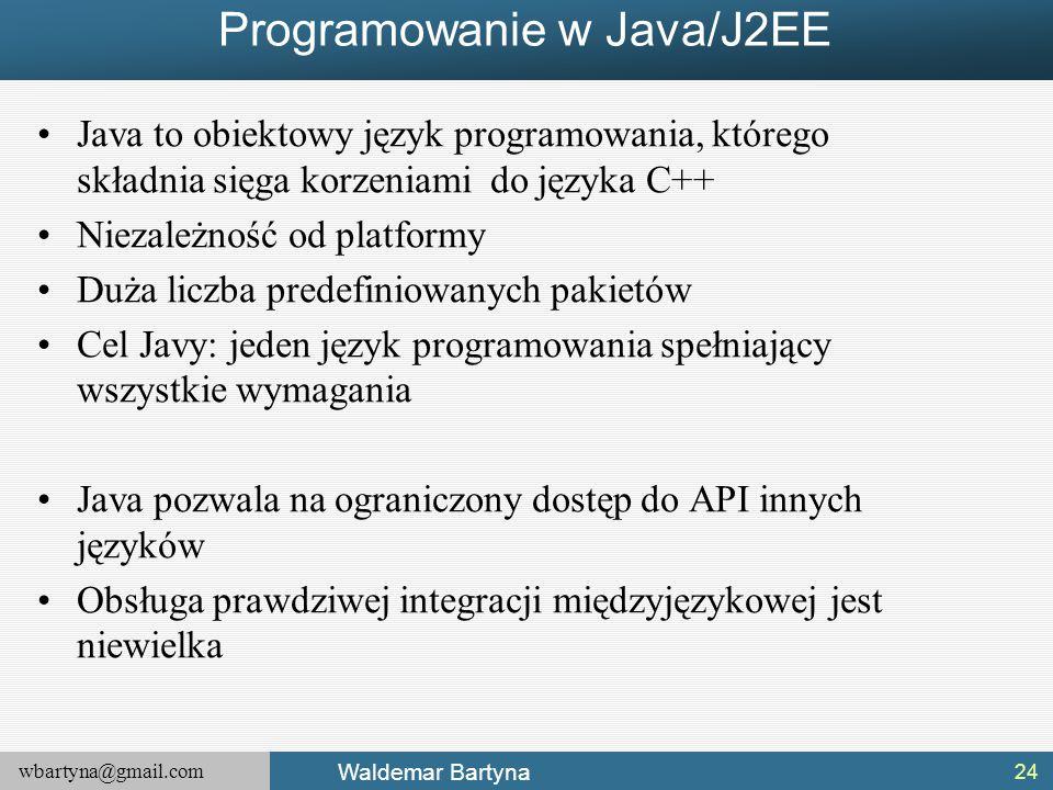 wbartyna@gmail.com Waldemar Bartyna Programowanie w Java/J2EE Java to obiektowy język programowania, którego składnia sięga korzeniami do języka C++ Niezależność od platformy Duża liczba predefiniowanych pakietów Cel Javy: jeden język programowania spełniający wszystkie wymagania Java pozwala na ograniczony dostęp do API innych języków Obsługa prawdziwej integracji międzyjęzykowej jest niewielka 24