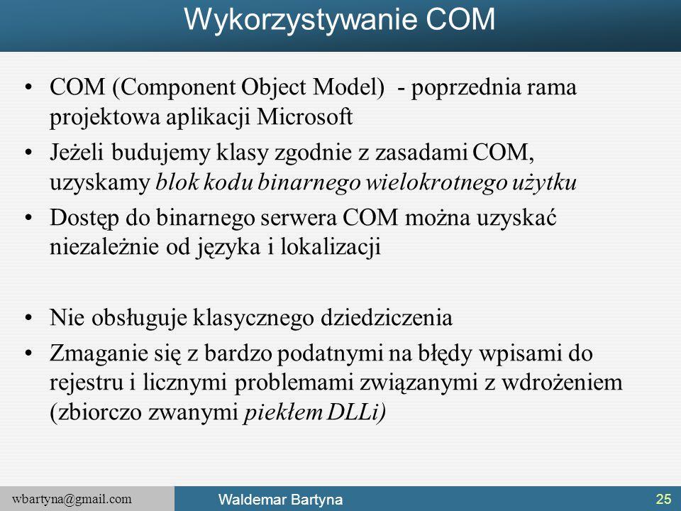 wbartyna@gmail.com Waldemar Bartyna Wykorzystywanie COM COM (Component Object Model) - poprzednia rama projektowa aplikacji Microsoft Jeżeli budujemy klasy zgodnie z zasadami COM, uzyskamy blok kodu binarnego wielokrotnego użytku Dostęp do binarnego serwera COM można uzyskać niezależnie od języka i lokalizacji Nie obsługuje klasycznego dziedziczenia Zmaganie się z bardzo podatnymi na błędy wpisami do rejestru i licznymi problemami związanymi z wdrożeniem (zbiorczo zwanymi piekłem DLLi) 25
