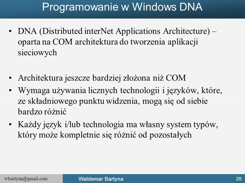 wbartyna@gmail.com Waldemar Bartyna Programowanie w Windows DNA DNA (Distributed interNet Applications Architecture) – oparta na COM architektura do t