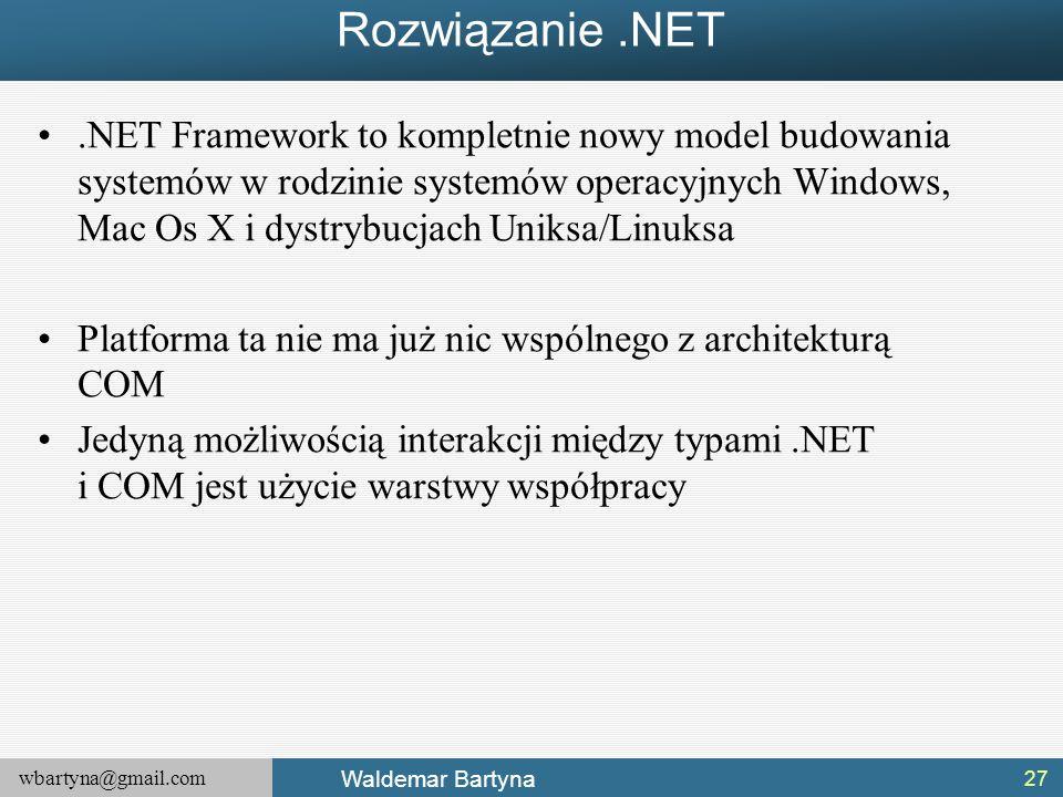 wbartyna@gmail.com Waldemar Bartyna Rozwiązanie.NET.NET Framework to kompletnie nowy model budowania systemów w rodzinie systemów operacyjnych Windows, Mac Os X i dystrybucjach Uniksa/Linuksa Platforma ta nie ma już nic wspólnego z architekturą COM Jedyną możliwością interakcji między typami.NET i COM jest użycie warstwy współpracy 27